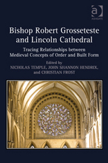 Robert Grosseteste, Lincoln Cathedral, Ashgate Press, Gothic churches, architecture theory, architecture and theology, tracing relationships between medieval concepts of order and built form, john hendrix, nicholas temple, christian frost